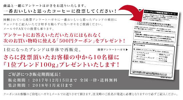 投票内容の説明画像 商品と一緒にアンケートはがきをお送りいたします。一番おいしいと思ったコーヒーに投票してください!同梱されている投票アンケートハガキに一番おいしいと思ったブレンドの項目にチェックをご記入いただき切手を貼らずに当ハガキをご投函ください。メールやFAXでの投票も承ります。アンケートにお答えいただいた方にはもれなく次のお買い物時に使える「500円クーポン」をプレゼント!1位になったブレンドは単体で再販売。さらに投票頂いたお客様の中から10名様に1位ブレンド100g』プレゼントいたします!販売期間:2017年11月1日〜30日まで 全国一律・送料無料 集計期間:2017年12月31日まで クーポンはお客様のご自宅にハガキとメールでお送りさせて頂きます。注文時のご氏名が発送に必要となりますので必ずご記入ください。
