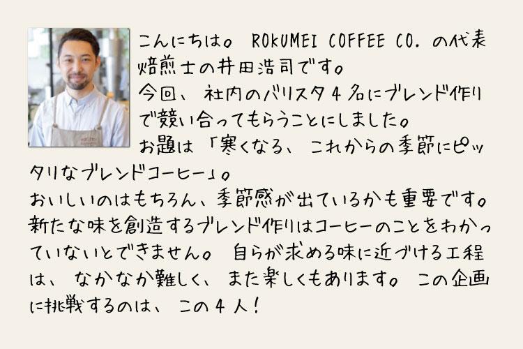 焙煎士 井田浩司のメッセージ1 こんにちは。ROKUMEI COFFEE CO. の代表焙煎士の井田浩司です。今回、社内のバリスタ4名にブレンド作りで競い合ってもらうことにしました。お題は「寒くなる、これからの季節にピッタリなブレンドコーヒー」。おいしいのはもちろん、季節感が出ているかも重要です。新たな味を創造するブレンド作りはコーヒーのことをわかっていないとできません。自らが求める味に近づける工程は、なかなか難しく、また楽しくもあります。この企画に挑戦するのは、この4人!