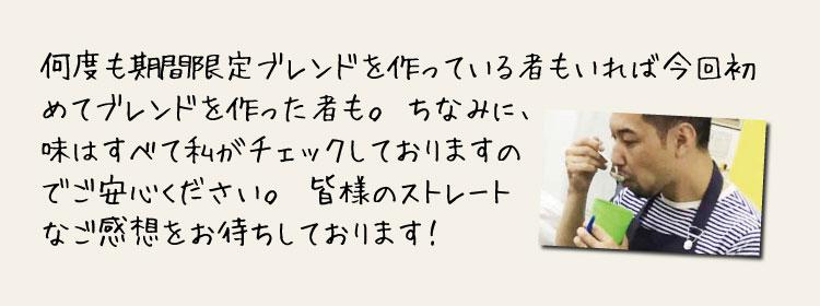 焙煎士 井田浩司のメッセージ2 何度も期間限定ブレンドを作っている者もいれば今回初めてブレンドを作る者も。ちなみに、味はすべて私がチェックしておりますのでご安心ください。皆様のストレートなご感想をお待ちしております!